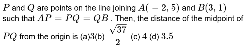 `P` and `Q` are points on the line joining `A(-2,5)` and `B(3,1)` such that `A P=P Q=Q B` . Then, the distance of the midpoint of `P Q` from the origin is (a)`3 `(b) `(sqrt(37))/2`  (c) `4`   (d) `3.5`