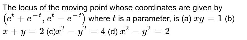 The locus of the moving point whose coordinates are given by `(e^t+e^(-t),e^t-e^(-t))` where `t` is a parameter, is  (a) `x y=1`  (b) `x+y=2`  (c)`x^2-y^2=4`  (d) `x^2-y^2=2`
