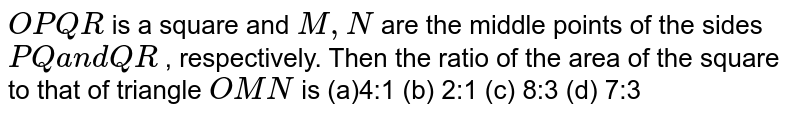 `O P Q R` is a square and `M ,N` are the middle points of the sides `P Qa n dQ R` , respectively. Then the ratio of the area of the square to that of   triangle `O M N` is (a)4:1 (b) 2:1 (c) 8:3   (d) 7:3