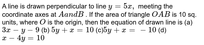 A line is drawn perpendicular to line `y=5x ,` meeting the coordinate axes at `Aa n dB` . If the area of triangle `O A B` is 10 sq. units, where `O` is the origin, then the equation of drawn line is (a)`3x-y-9`  (b) `5y+x=10`  (c)`5y+x=-10`  (d) `x-4y=10`