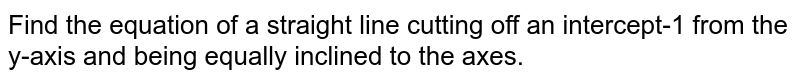 Find the equation of a straight line cutting off an intercept-1 from   the y-axis and being equally inclined to the axes.