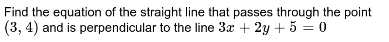 Find the equation of the straight line that passes through the point `(3,4)` and is perpendicular to the line `3x+2y+5=0`