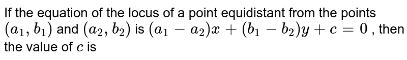 If the equation of the locus of a point equidistant from the points `(a_1, b_1)` and `(a_2, b_2)` is `(a_1-a_2)x+(b_1-b_2)y+c=0` , then the value of `c` is