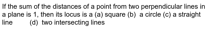If the sum of the distances of a point from two perpendicular lines in   a plane is 1, then its locus is a  (a) square(b) a circle  (c) a straight line (d) two intersecting lines