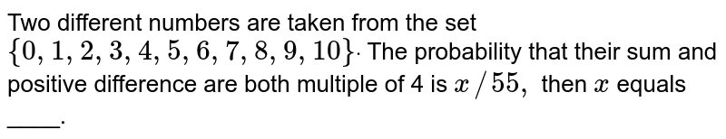 Two different numbers are taken from the set `{0,1,2,3,4,5,6,7,8,9,10}dot` The probability that their sum and positive difference are both multiple   of 4 is `x//55 ,` then `x` equals ____.