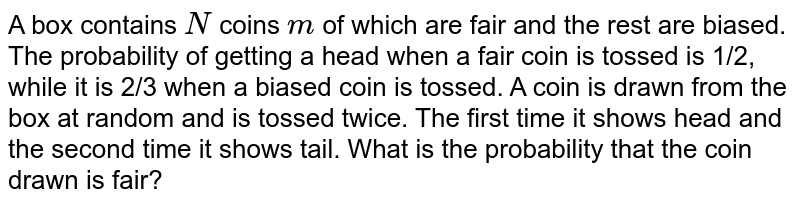 A box contains `N` coins `m` of which are fair and the rest are biased. The probability of getting a   head when a fair coin is tossed is 1/2, while it is 2/3 when a biased coin is   tossed. A coin is drawn from the box at random and is tossed twice. The first   time it shows head and the second time it shows tail. What is the probability   that the coin drawn is fair?