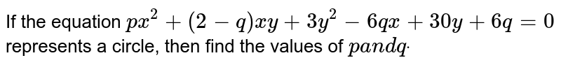 If the equation `p x^2+(2-q)x y+3y^2-6q x+30 y+6q=0` represents a circle, then find the values of `pa n dqdot`