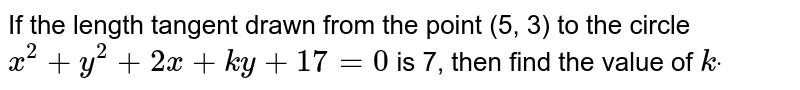 If the length tangent drawn from   the point (5, 3) to the circle `x^2+y^2+2x+k y+17=0` is 7, then find the value of `kdot`