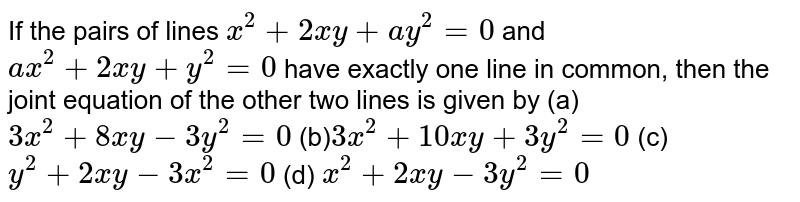 If the pairs of lines `x^2+2x y+a y^2=0` and `a x^2+2x y+y^2=0` have exactly one line in common, then the joint equation of the other   two lines is given by  (a)`3x^2+8x y-3y^2=0`    (b)`3x^2+10 x y+3y^2=0`   (c) `y^2+2x y-3x^2=0`   (d) `x^2+2x y-3y^2=0`