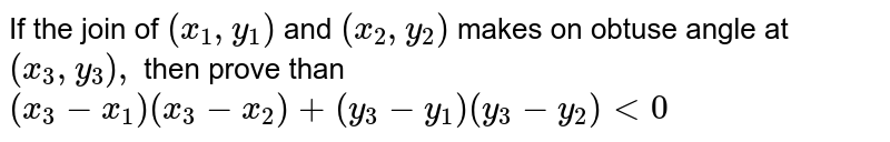 If the join of `(x_1,y_1)` and `(x_2,y_2)` makes on obtuse angle at `(x_3,y_3),` then prove than `(x_3-x_1)(x_3-x_2)+(y_3-y_1)(y_3-y_2)<0`