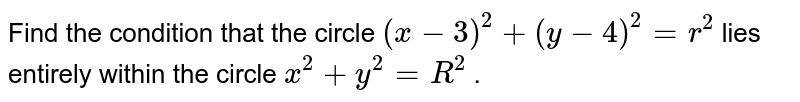 Find the condition that the circle `(x-3)^2+(y-4)^2=r^2` lies entirely within the circle `x^2+y^2=R^2` .