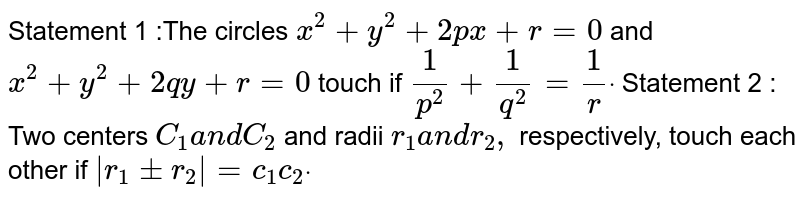 Statement 1 :The circles `x^2+y^2+2p x+r=0` and `x^2+y^2+2q y+r=0` touch if `1/(p^2)+1/(q^2)=1/r dot`  Statement 2 : Two centers `C_1a n dC_2` and radii `r_1a n dr_2,` respectively, touch each other if ` r_1+-r_2 =c_1c_2dot`