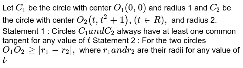 Let `C_1` be the circle with center `O_1(0,0)` and radius 1 and `C_2` be the circle with center `O_2(t ,t^2+1),(t in  R),` and radius 2. Statement 1 : Circles `C_1a n dC_2` always have at least one common tangent for any value of `t`  Statement 2 : For the two circles `O_1O_2geq r_1-r_2 ,` where `r_1a n dr_2` are their radii for any value of `tdot`