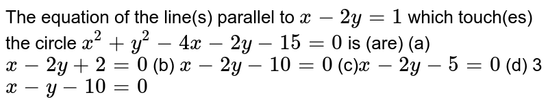 The equation of the line(s) parallel to `x-2y=1` which touch(es) the circle `x^2+y^2-4x-2y-15=0` is (are) (a)`x-2y+2=0`  (b) `x-2y-10=0`  (c)`x-2y-5=0`  (d) 3`x-y-10=0`