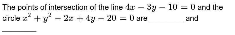 The points of intersection of the line `4x-3y-10=0` and the circle `x^2+y^2-2x+4y-20=0` are ________ and ________