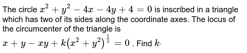The circle `x^2+y^2-4x-4y+4=0` is inscribed in a triangle which has two of its sides along the   coordinate axes. The locus of the circumcenter of the triangle is `x+y-x y+k(x^2+y^2)^(1/2)=0` . Find `kdot`