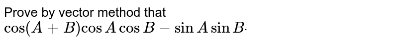 Prove by vector method that   `cos(A+B)cos AcosB-sinAsinBdot`