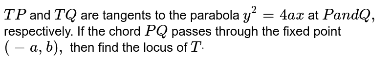 `T P` and `T Q` are tangents to the parabola `y^2=4a x` at `Pa n dQ ,` respectively. If the chord `P Q` passes through the fixed point `(-a ,b),` then find the locus of `Tdot`
