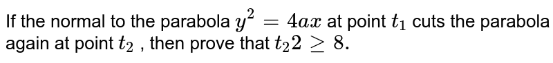 If the normal to the parabola `y^2=4a x` at point `t_1` cuts the parabola again at point `t_2` , then prove that `t_2 2geq8.`