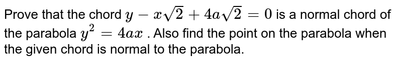 Prove that the chord `y-xsqrt(2)+4asqrt(2)=0` is a normal chord of the parabola `y^2=4a x` . Also find the point on the parabola when the given chord is normal to   the parabola.