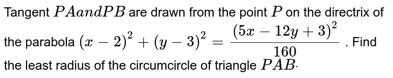 Tangent `P Aa n dP B` are drawn from the point `P` on the directrix of the parabola `(x-2)^2+(y-3)^2=((5x-12 y+3)^2)/(160)` . Find the least radius of the circumcircle of triangle `P A Bdot`