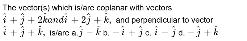The vector(s) which is/are   coplanar with vectors ` hat i+ hat j+2 hat ka n d hat i+2 hat j+ hat k ,` and perpendicular to vector   ` hat i+ hat j+ hat k ,` is/are a.` hat j- hat k` b. `- hat i+ hat j` c. ` hat i- hat j` d. `- hat j+ hat k`