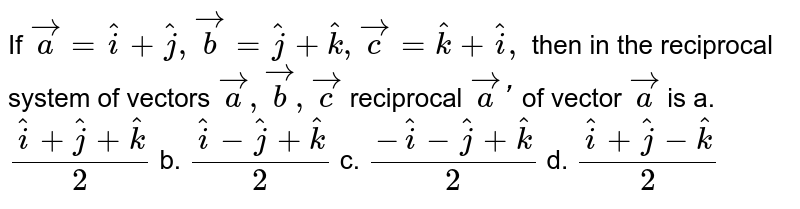If ` vec a= hat i+ hat j , vec b= hat j+ hat k , vec c= hat k+ hat i ,` then in the reciprocal   system of vectors ` vec a , vec b , vec c` reciprocal ` vec a` of vector ` vec a` is a.`( hat i+ hat j+ hat k)/2` b. `( hat i- hat j+ hat k)/2` c. `(- hat i- hat j+ hat k)/2` d. `( hat i+ hat j- hat k)/2`
