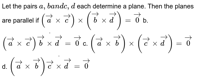 Let the pairs `a , ba n dc ,d` each determine a plane. Then the planes are   parallel if `( vec axx vec c)xx( vec bxx vec d)= vec0` b. `( vec axx vec c)dot( vec bxx vec d)= vec0`  c. `( vec axx vec b)xx( vec cxx vec d)= vec0` d. `( vec axx vec b)dot( vec cxx vec d)= vec0`