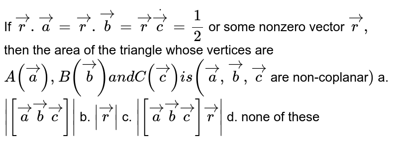 If ` vec r . vec a= vec r . vec b= vec rdot vec c=1/2` or some nonzero vector ` vec r ,` then the area of the   triangle whose vertices are `A( vec a),B( vec b)a n dC( vec c)i s( vec a , vec b , vec c` are non-coplanar`)`  a.`|[ vec a vec b vec c]|` b. `| vec r|` c. `|[ vec a vec b vec c] vec r|` d. none of these