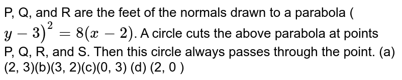 P,Q, and R are the feet of the normals drawn to a parabola (`y−3)^2=8(x−2)`. A circle cuts the above parabola at points   P,Q,R,andS. Then this circle always passes through the point. (a)(2,3)(b)(3,2)(c)(0,3) (d) (2,0 )