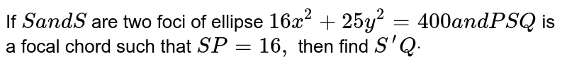 If `Sa n dS '` are two   foci of ellipse `16 x^2+25 y^2=400a n dP S Q` is a focal   chord such that `S P=16 ,` then find `S^(prime)Qdot`