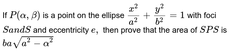 If `P(alpha,beta)` is a point   on the ellipse `(x^2)/(a^2)+(y^2)/(b^2)=1` with foci `Sa n dS '` and   eccentricity `e ,` then prove   that the area of ` S P S '` is `basqrt(a^2-alpha^2)`