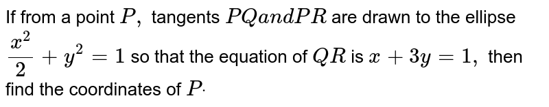 If from a point `P ,` tangents `P Qa n dP R` are drawn   to the ellipse `(x^2)/2+y^2=1` so that the   equation of `Q R` is `x+3y=1,` then find   the coordinates of `Pdot`