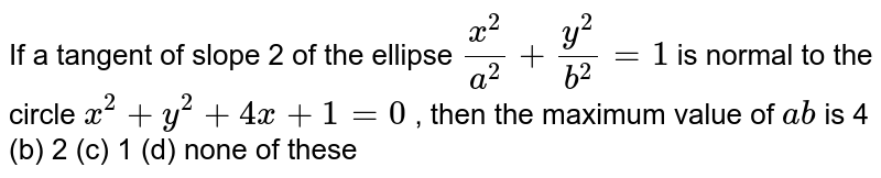 If a tangent of slope 2 of the ellipse `(x^2)/(a^2)+(y^2)/(b^2)=1` is normal to the circle `x^2+y^2+4x+1=0` , then the maximum value of `a b` is 4 (b) 2   (c) 1 (d)   none of these