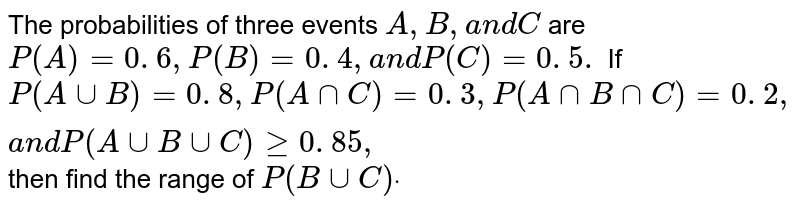 The probabilities of three events `A ,B ,a n dC` are `P(A)=0. 6 ,P(B)=0. 4 ,a n dP(C)=0. 5.` If `P(AuuB)=0. 8 ,P(AnnC)=0. 3 ,P(AnnBnnC)=0. 2 ,a n dP(AuuBuuC)geq0. 85 ,` then find   the range of `P(BuuC)dot`