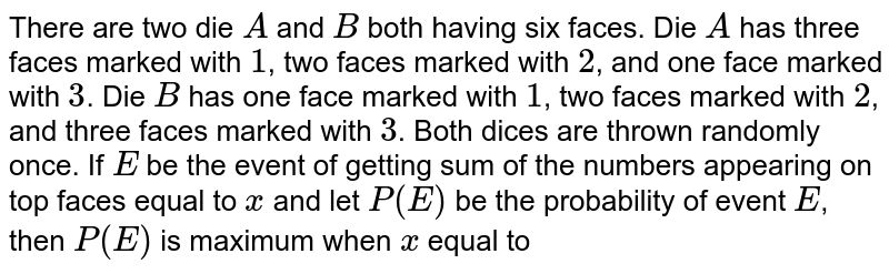 There are two die `A` and `B` both having six faces. Die `A` has three faces marked with `1`, two faces marked with `2`, and one face marked with `3`. Die `B` has one face marked with `1`, two faces marked with `2`, and three faces marked with `3`. Both dices are thrown randomly once. If `E` be the event of getting sum of the numbers appearing on top faces equal to `x` and let `P(E)` be the probability of event `E`, then  `P(E)` is maximum when `x` equal to