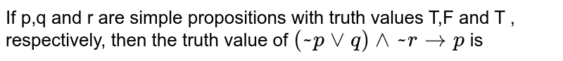If p,q and r are simple propositions with truth values T,F and T , respectively, then the truth value of `(~pvvq) ^^~r to p` is