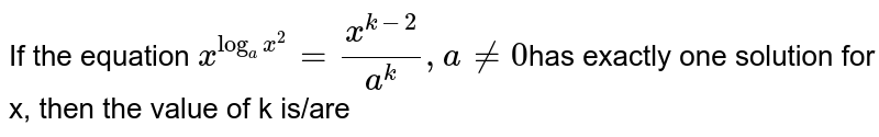 If the equation `x^(log_(a)x^(2))=(x^(k-2))/a^(k),a ne 0`has exactly one solution for x, then the value of k is/are