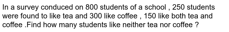 In a survey conduced on 800 students of a school , 250 students were found to like tea and 300 like coffee , 150 like both tea and coffee .Find how many students like neither tea nor coffee ?