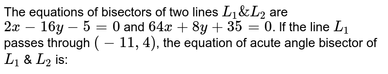 The equations of bisectors of two lines `L_1 & L_2` are `2x-16y-5=0` and `64x+ 8y+35=0`. lf the line `L_1` passes through `(-11, 4)`, the equation of acute angle bisector of `L_1` & `L_2` is:
