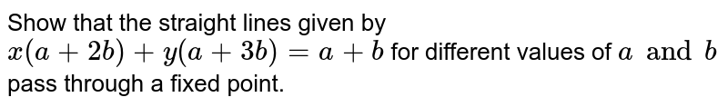 Show that the straight lines given by `x(a+2b)+y(a+3b)=a+b` for different values of `a and b` pass through a fixed point.