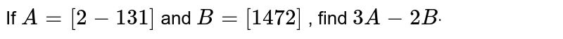 If `A=[2-1 3 1]` and `B=[1 4 7 2]` , find `3A-2Bdot`