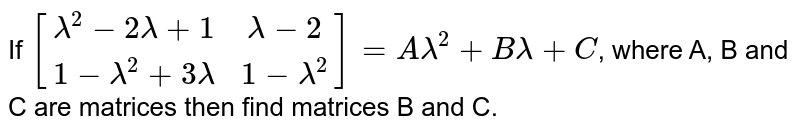 If `[(lambda^(2)-2lambda+1,lambda-2),(1-lambda^(2)+3lambda,1-lambda^(2))]=Alambda^(2)+Blambda+C`, where A, B and C are matrices then find matrices B and C.
