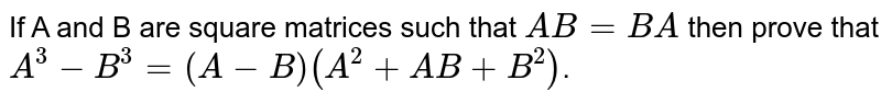 If A and B are square matrices such that `AB = BA` then prove that `A^(3)-B^(3)=(A-B) (A^(2)+AB+B^(2))`.