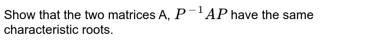 Show that the two matrices A, `P^(-1) AP` have the same characteristic roots.