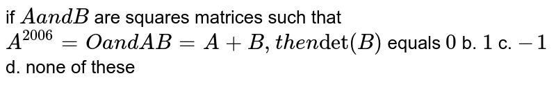 """if `Aa n dB` are squares matrices such that `A^(2006)=Oa n dA B=A+B ,t h e n""""det""""(B)` equals `0` b. `1` c. `-1` d. none of these"""