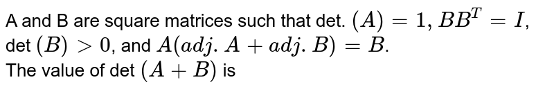 A and B are square matrices such that det. `(A)=1, B B^(T)=I`, det `(B) gt 0`, and `A( adj. A + adj. B)=B`. <br> The value of det `(A+B)` is