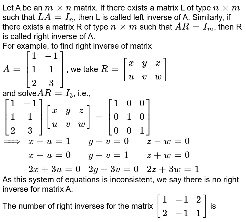 Let A be an `mxxn` matrix. If there exists a matrix L of type `nxxm` such that `LA=I_(n)`, then L is called left inverse of A. Similarly, if there exists a matrix R of type `nxxm` such that `AR=I_(m)`, then R is called right inverse of A. <br> For example, to find right inverse of matrix <br> `A=[(1,-1),(1,1),(2,3)]`, we take `R=[(x,y,x),(u,v,w)]` <br> and solve`AR=I_(3)`, i.e., <br> `[(1,-1),(1,1),(2,3)][(x,y,z),(u,v,w)]=[(1,0,0),(0,1,0),(0,0,1)]` <br> `{:(implies,x-u=1,y-v=0,z-w=0),(,x+u=0,y+v=1,z+w=0),(,2x+3u=0,2y+3v=0,2z+3w=1):}` <br> As this system of equations is inconsistent, we say there is no right inverse for matrix A. <br> The number of right inverses for the matrix `[(1,-1,2),(2,-1,1)]` is