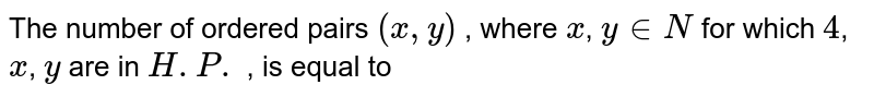 The number of ordered pairs `(x,y)` , where `x`, `y in N` for which `4`, `x`, `y` are in `H.P.` , is equal to