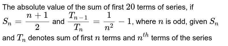 The absolute value of the sum of first `20` terms of series, if `S_(n)=(n+1)/(2)` and `(T_(n-1))/(T_(n))=(1)/(n^(2))-1`, where `n` is odd, given `S_(n)` and `T_(n)` denotes sum of first `n` terms and `n^(th)` terms of the series